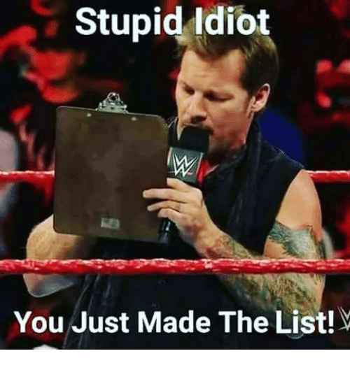 You Just Made The List: Stupid idiot  You Just Made The List!