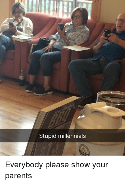 Funny, Parents, and Millennials: Stupid millennials Everybody please show your parents