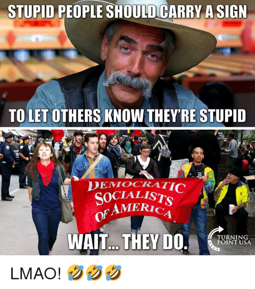 stupid people: STUPID PEOPLE SHOULDCARRY A SIGN  TO LET OTHERS KNOW THEY'RE STUPID  DEMOCRATIC  SOCIALISTS  AMERIc  of  1  WAIT.. THEYDO.  TURNING  POINT USA LMAO! 🤣🤣🤣
