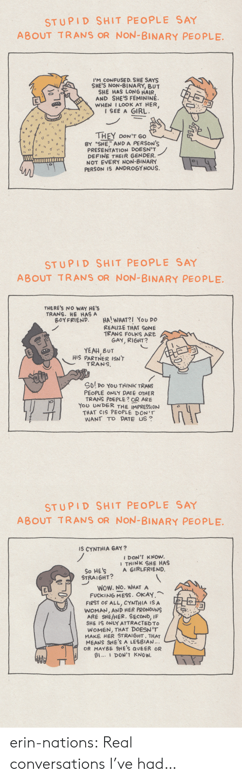 "First Of All: STUPID SHIT PEOPLE SAY  ABOUT TRANS OR NON-BINARY PEOPLE  I'M CONFUSE D. SHE SAYS  SHE'S NON-BINARY, BUT  SHE HAS LONG HAIR  AND SHE'S FEMININÉ.  WHEN I LOOK AT HER,  1 SEE A GIRL  THEY DON'T GO  BY ""SHE"" AND A PERSON'S  PRESENTATION DOESN'T  DEFINE THEIR GENDER.  NOT EVERY NON-BINARY  PERSON IS ANDROGYNOUS.  1  0   STUPID SHIT PEOPLE SAY  ABOUT TRANS OR NON-BINARY PEOPLE  THERE'S NO WAY HE'S  TRANS. HE HAS A  BOYFRIEND  HA! WHAT?I You DO  REAIZE THAT SOME  TRANS FOLKS ARE  GAY, RIGHT?  YEAH BUT  HIS PARTNER ISN'T  TRANS  Sol po YoU THINK TRANS  PEOPLE ONLY DATE OTHER  TRANS PDEPLE? OR ARE  You UNDER THE IMPRESSION  THAT CIS PEOPLE DON'T  WANT TO DATE US   STUPID SHIT PEOPLE SAY  ABOUT TRANS OR NON-BINARY PEOPLE  Is CYNTHIA GAY?  I DON'T KNOW.  I THINK SHE HAS  A GIRLFRIEND.  So HE'S  STRAIGHT?  WOW. NO. WHAT A  FUCKING MESS. OKAY,  FIRST OF ALL, CYNTHIA IS A  WOMAN, AND HER PRONOUNS  IF  ARE SHE/HER. SECOND,  SHE IS ONLY ATTRACTED TO  WOMEN, THAT DOESN'T  MAKE HER STRAIGHT, THAT  MEANS SHE'S A LESBIAN.  OR MAYBE SHE'S QUEER OR  Bl... DON'T KNOW. erin-nations:  Real conversations I've had…"