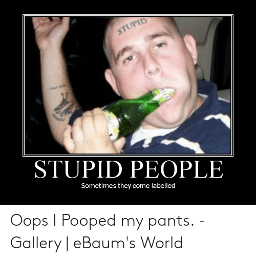 Pooped My Pants Meme: STUPID  STUPID PEOPLE  Sometimes they come labelled Oops I Pooped my pants. - Gallery | eBaum's World