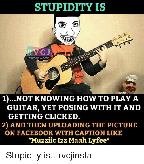 Memes, Captioned, and 🤖: STUPIDITY IS  CJ  WWW RVCJ.COM  1)...NOT KNOWING HOW TO PLAY A  GUITAR, YET POSING WITH IT AND  GETTING CLICKED.  2) AND THEN UPLOADING THE PICTURE  ON FACEBOOK WITH CAPTION LIKE  *MuzziicIzz Maah Ly fee* Stupidity is.. rvcjinsta