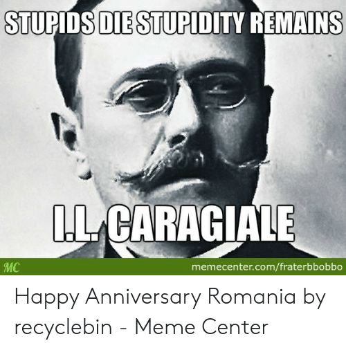 Fraterbbobbo: STUPIDS DIE STUPIDITY REMAINS  LLCARAGIALE  MC  memecenter.com/fraterbbobbo Happy Anniversary Romania by recyclebin - Meme Center