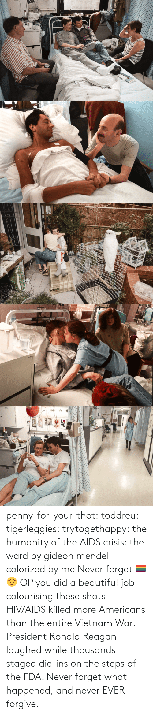 penny: STVE  yboagt   INTAS   ENesbit Evans  CAN   LETTI penny-for-your-thot: toddreu:  tigerleggies:  trytogethappy:  the humanity of the AIDS crisis: the ward by gideon mendel colorized by me   Never forget 🏳️‍🌈😔   OP you did a beautiful job colourising these shots   HIV/AIDS killed more Americans than the entire Vietnam War. President Ronald Reagan laughed while thousands staged die-ins on the steps of the FDA. Never forget what happened, and never EVER forgive.
