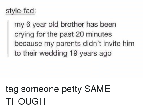 Crying, Parents, and Petty: style-fad  my 6 year old brother has been  crying for the past 20 minutes  because my parents didn't invite him  to their wedding 19 years ago tag someone petty SAME THOUGH