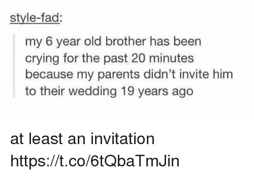 Crying, Memes, and Parents: style-fad:  my 6 year old brother has been  crying for the past 20 minutes  because my parents didn't invite him  to their wedding 19 years ago at least an invitation https://t.co/6tQbaTmJin