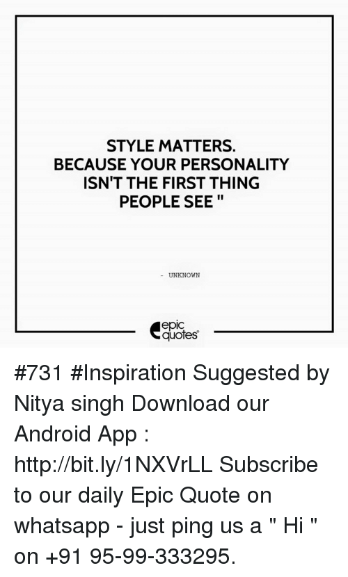 "whatsapp: STYLE MATTERS.  BECAUSE YOUR PERSONALITY  ISN'T THE FIRST THING  PEOPLE SEE  UNKNOWN  quotes #731  #Inspiration Suggested by Nitya singh  Download our Android App : http://bit.ly/1NXVrLL  Subscribe to our daily Epic Quote on whatsapp - just ping us a "" Hi "" on  +91 95-99-333295."
