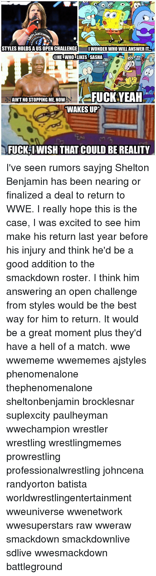 smackdown: STYLES HOLDS A US OPEN CHALLENGEIWONDER WHO WILLANSWER IT  @HEIWHO LIKES SASHA  AIN'T NO STOPPING ME, NOW  WAKES UP  FUCK IWISH THAT COULD BE REALITY I've seen rumors sayjng Shelton Benjamin has been nearing or finalized a deal to return to WWE. I really hope this is the case, I was excited to see him make his return last year before his injury and think he'd be a good addition to the smackdown roster. I think him answering an open challenge from styles would be the best way for him to return. It would be a great moment plus they'd have a hell of a match. wwe wwememe wwememes ajstyles phenomenalone thephenomenalone sheltonbenjamin brocklesnar suplexcity paulheyman wwechampion wrestler wrestling wrestlingmemes prowrestling professionalwrestling johncena randyorton batista worldwrestlingentertainment wweuniverse wwenetwork wwesuperstars raw wweraw smackdown smackdownlive sdlive wwesmackdown battleground
