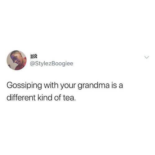 gossiping: @StylezBoogiee  Gossiping with your grandma is a  different kind of tea.