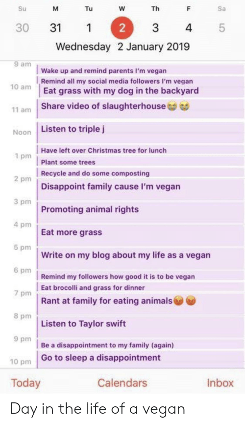 brocolli: Su  Tu  Th  Sa  30 311  2  3  4  5  Wednesday 2 January 2019  9 am  Wake up and remind parents I'm vegan  Remind all my social media followers I'm vegan  Eat grass with my dog in the backyard  10 am  11 am   Share video of slaughterhouse  Noon  Listen to triple j  Have left over Christmas tree for lunch  Plant some trees  Recycle and do some composting  Disappoint family cause I'm vegan  1 pm  2 pm  3 pm  Promoting animal rights  4 pm  Eat more grasS  5 pm  Write on my blog about my life as a vegan  6 pm  Remind my followers how good it is to be vegan  Eat brocolli and grass for dinner  Rant at family for eating animals  7 pm  8 pm  Listen to Taylor swift  9 pm  Be a disappointment to my family (again)  Go to sleep a disappointment  10 pm  Today  Calendars  Inbox Day in the life of a vegan