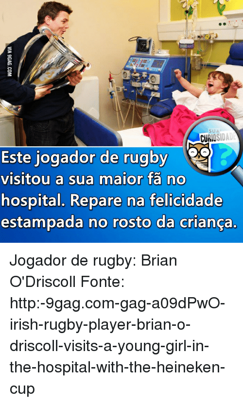 9gag, Irish, and Memes: SUA  ISIDAD  CURIO  Este jogador de rugby  visitou a sua maior fa no  hospital. Repare na felicidade  estampada no rosto da crianca Jogador de rugby: Brian O'Driscoll Fonte: http:-9gag.com-gag-a09dPwO-irish-rugby-player-brian-o-driscoll-visits-a-young-girl-in-the-hospital-with-the-heineken-cup
