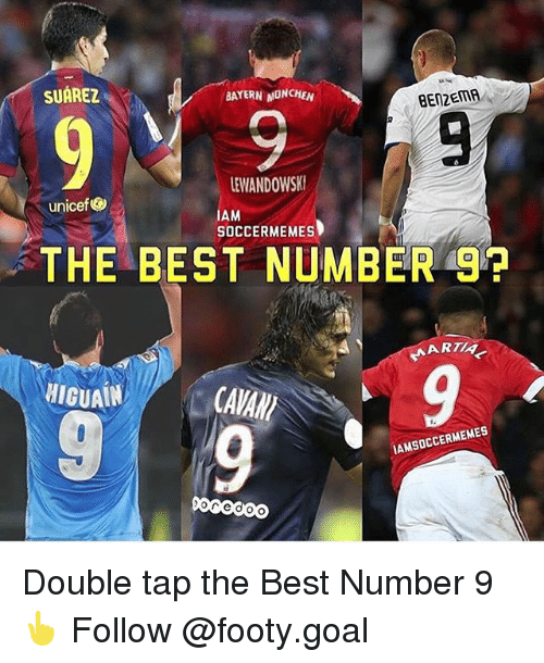 Memes, Best, and Goal: SUAREZ  BAYERN MONCHEN  BEN2EMA  LEWANDOWSK  IAM  SOCCERMEMES  unicef  THE BEST NUMBER 9?  小ARTIA  HIGUAIN  CAVAN  9  AMSOCCERMEMES Double tap the Best Number 9👆 Follow @footy.goal