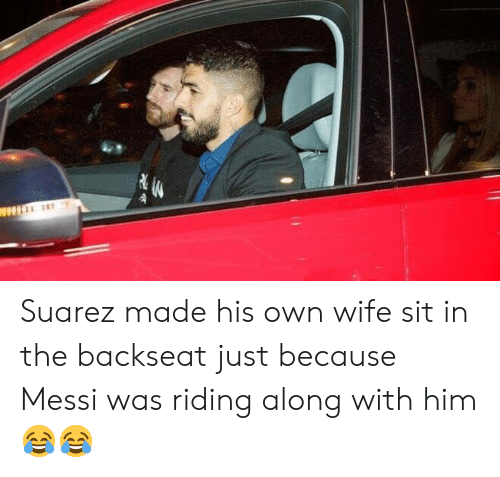 suarez: Suarez made his own wife sit in the backseat just because Messi was riding along with him 😂😂