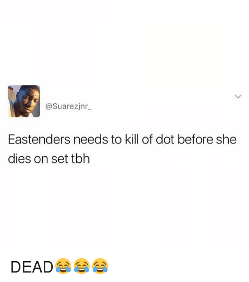EastEnders, Tbh, and British: @Suarezjnr.  Eastenders needs to kill of dot before she  dies on set tbh DEAD😂😂😂