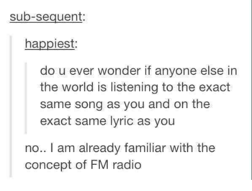 Lyrics: sub-sequent:  happiest:  do u ever wonder if anyone else in  the world is listening to the exact  same song as you and on the  exact same lyric as you  no.. I am already familiar with the  concept of FM radio