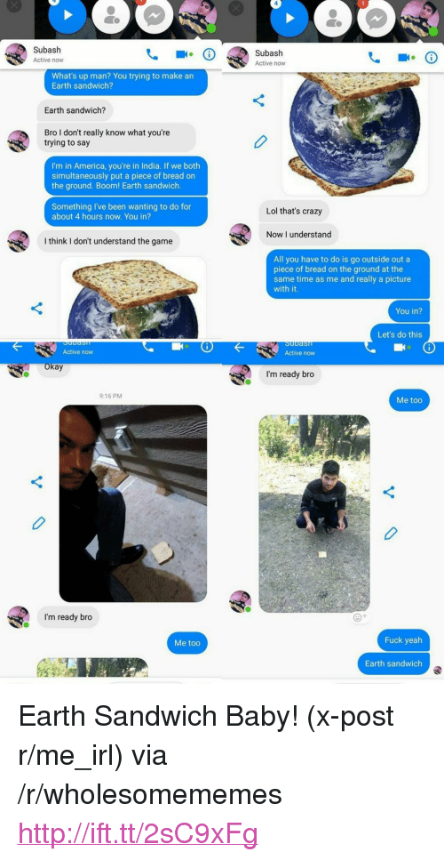 """R Me Irl: Subash  Active now  Subash  Active now  What's up man? You trying to make an  Earth sandwich?  Earth sandwich?  Bro I don't really know what you're  trying to say  0  I'm in America, you're in India. If we both  simultaneously put a piece of bread on  the ground. Boom! Earth sandwich  Something I've been wanting to do for  about 4 hours now. You in?  Lol that's crazy  Now I understand  I think I don't understand the game  All you have to do is go outside out a  piece of bread on the ground at the  same time as me and really a picture  with it.  You in?  Let's do this  Active now  Active now  kay  I'm ready bro  9:16 PM  Me too  I'm ready bro  Me too  Fuck yeah  Earth sandwich <p>Earth Sandwich Baby! (x-post r/me_irl) via /r/wholesomememes <a href=""""http://ift.tt/2sC9xFg"""">http://ift.tt/2sC9xFg</a></p>"""