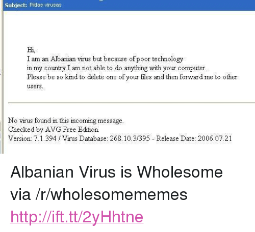 """Date, Free, and Http: Subject: Pilktas virusas  Hi,  I am an Albanian virus but because of poor technology  n my country I am not able to do anything with your computet  Please be so kind to delete one of your files and then forward me to other  users  No virus found in this incoming message.  Checked by AVG Free Edition.  Version: 7.1.394 Virus Database: 268.10.31395 Release Date: 2006.07.21 <p>Albanian Virus is Wholesome via /r/wholesomememes <a href=""""http://ift.tt/2yHhtne"""">http://ift.tt/2yHhtne</a></p>"""
