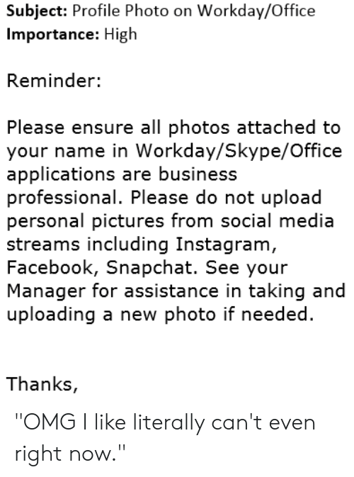 """Literally Cant Even: Subject: Profile Photo on Workday/Office  Importance: High  Reminder:  Please ensure all photos attached to  your name in Workday/Skype/Office  applications are business  professional. Please do not upload  personal pictures from social media  streams including Instagram,  Facebook, Snapchat. See your  Manager for assistance in taking and  uploading a new photo if needed  Thanks, """"OMG I like literally can't even right now."""""""