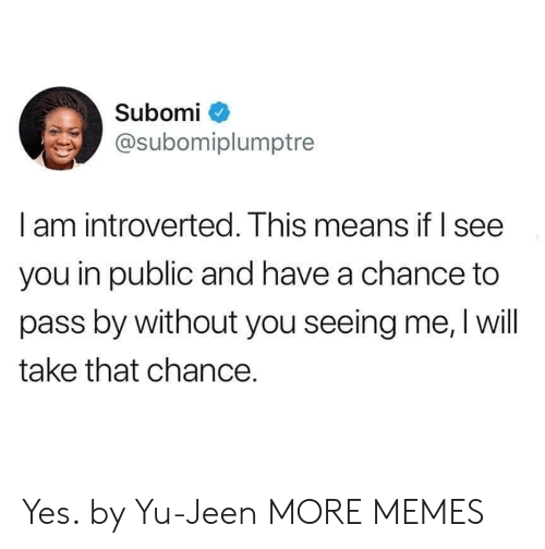 introverted: Subomi  @subomiplumptre  l am introverted. Ihis means it I see  you in public and have a chance to  pass by without you seeing me, I will  take that chance. Yes. by Yu-Jeen MORE MEMES