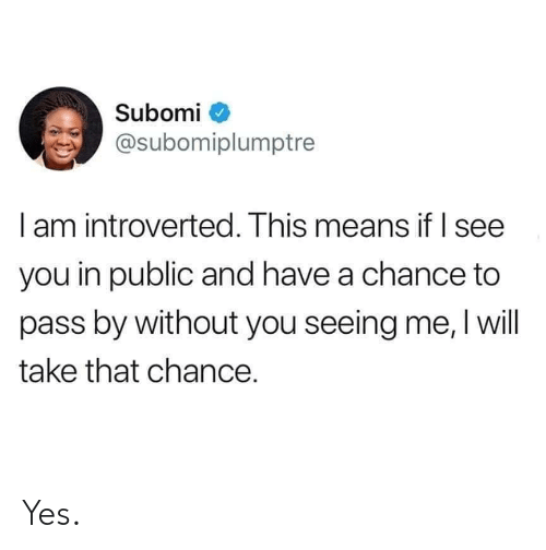 Yes, Take That, and Means: Subomi  @subomiplumptre  l am introverted. Ihis means it I see  you in public and have a chance to  pass by without you seeing me, I will  take that chance. Yes.