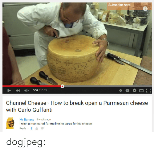 Banana: Subscribe here  UETN  5:59/15:03  Channel Cheese - How to break open a Parmesan cheese  with Carlo Guffanti   Mr Banana 3 weeks ago  I wish a man cared for me like he cares for his cheese  Reply-8 dogjpeg: