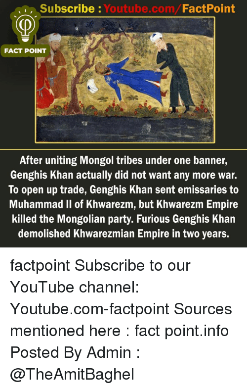 youtube channel: Subscribe: Youtube.com/FactPoint  FACT POINT  After uniting Mongol tribes under one banner,  Genghis Khan actually did not want any more war.  To open up trade, Genghis Khan sent emissaries to  Muhammad Il of Khwarezm, but Khwarezm Empire  killed the Mongolian party. Furious Genghis Khan  demolished Khwarezmian Empire in two years. factpoint Subscribe to our YouTube channel: Youtube.com-factpoint Sources mentioned here : fact point.info Posted By Admin : @TheAmitBaghel
