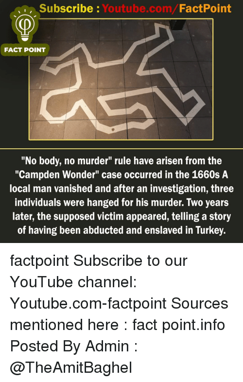 """youtube channel: Subscribe Youtube.com/FactPoint  FACT POINT  """"No body, no murder"""" rule have arisen from the  """"Campden Wonder"""" case occurred in the 1660s A  local man vanished and after an investigation, three  individuals were hanged for his murder. Two years  later, the supposed victim appeared, telling a story  of having been abducted and enslaved in Turkey. factpoint Subscribe to our YouTube channel: Youtube.com-factpoint Sources mentioned here : fact point.info Posted By Admin : @TheAmitBaghel"""