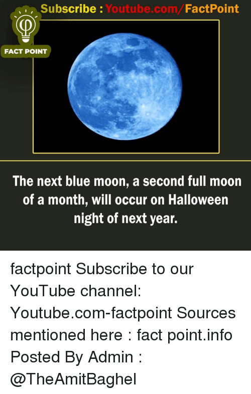 youtube channel: Subscribe Youtube.com/FactPoint  FACT POINT  The next blue moon, a second full moon  of a month, will occur on Halloween  night of next year. factpoint Subscribe to our YouTube channel: Youtube.com-factpoint Sources mentioned here : fact point.info Posted By Admin : @TheAmitBaghel