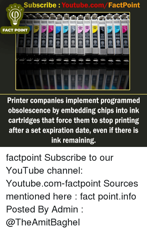 youtube channel: Subscribe Youtube.com/FactPoint  ,,  FACT POINT  uekg  ueAg  ION  S3dAnddv  Hsnd  HSnd  snd  anddyandd  3Anddy3Anddy  Printer companies implement programmed  obsolescence by embedding chips into ink  cartridges that force them to stop printing  after a set expiration date, even if there is  ink remaining. factpoint Subscribe to our YouTube channel: Youtube.com-factpoint Sources mentioned here : fact point.info Posted By Admin : @TheAmitBaghel