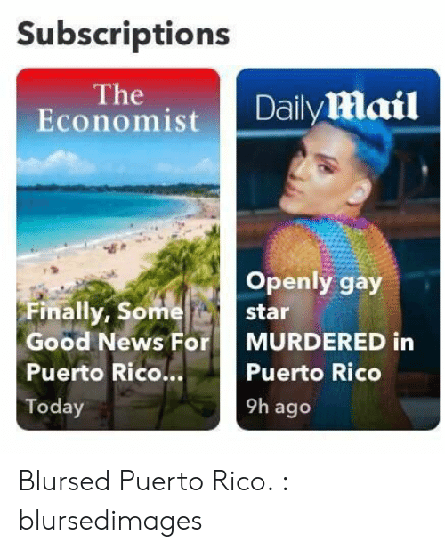 Daily Mail: Subscriptions  The  Economist  Daily mail  Openly gay  Finally, Some  star  Good News For  MURDERED in  Puerto Rico...  Puerto Rico  9h ago  Today Blursed Puerto Rico. : blursedimages