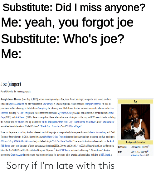 "singe: Substitute: Did I miss anyone?  Me: yeah, you forgot joe  Substitute: Who's joe?  Me:  Joe (singer)  Fron Viopedia, the hee eydapsda  Joseph Levis Thomas (ton July 5, 1973), knon mononyncusy as Joe, is an Amercan snger, sanganter and record producer.  Joe  Raised in Opelika, Alabama, he later reiocated to New Jersey. Ih 1992 he signed a record deal with Pchgram Records. He rose to  prominence ater relessing his detut sltum Everytting the folowing year. He falowed t with a series at successful abums under Jve  Recordk, indudng A That IAn (1997), the intematioral bestse ler My Name is Joe (2000) as wel as he mui-ceriied albums Sster  Deys (2001) and And Then. (2003). Several songs from these altuns became ht singles on the pop and RRB Ecord charts, inclucing  the rumber-one hit ""Sutr"", the top en entres ""A the Things (Your Man Wen' Do"", ""Dont Wanra Be a Playe"", ard 1 Wanra Know""  as well as his colatoratiors Faded Ficures"", Thark Ged I Found You"" and ""Sil Not a Payer"".  Sirce his departure from ive, Joe has released most: of his projects independenty through vertures with Kedar Nassenturg and Paid  Takestver Ertertainnent Ih 2016 tis twelh abum ky Pane is ke Thonas became tis eieserth altum o socre a top fue placing on  ANozard's Top REBHi-Hap Albums chart, while lead singe ""Sol Can Have You Back""tecare his fourth number-one hit on the Adut  ASB Sorgs chart over the span of three consecutive decades (1990s, 2000s snd 20103). In 2010, Abcad isted Je at 48th on its  list of the Tap 50 RRB and Hip Hop Arists of the past 25 years MAn ASCAP Award rec pient for his song ""I Warna Krow"", Joe is a  seven-time Granmy Award nominee and has been nominated for numercus other awerds and accolsdes, induding a BET Award, a  Backgrourdirkorration  eah LewS Thores  Brhaте  ay5, 1973 jag: 4E  Coumua Caja US  Bom Sorry if I'm late with this"