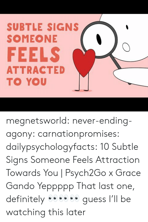 Never Ending: SUBTLE SIGNS  SOMEONE  FEELS  ATTRACTED  TO YOU megnetsworld: never-ending-agony:   carnationpromises:  dailypsychologyfacts: 10 Subtle Signs Someone Feels Attraction Towards You | Psych2Go x Grace Gando Yeppppp   That last one, definitely    👀👀👀 guess I'll be watching this later