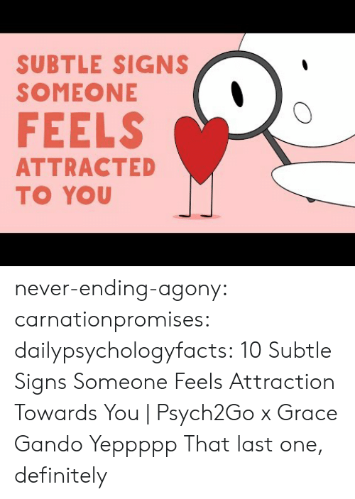 Never Ending: SUBTLE SIGNS  SOMEONE  FEELS  ATTRACTED  TO YOU never-ending-agony:  carnationpromises: dailypsychologyfacts: 10 Subtle Signs Someone Feels Attraction Towards You | Psych2Go x Grace Gando Yeppppp   That last one, definitely