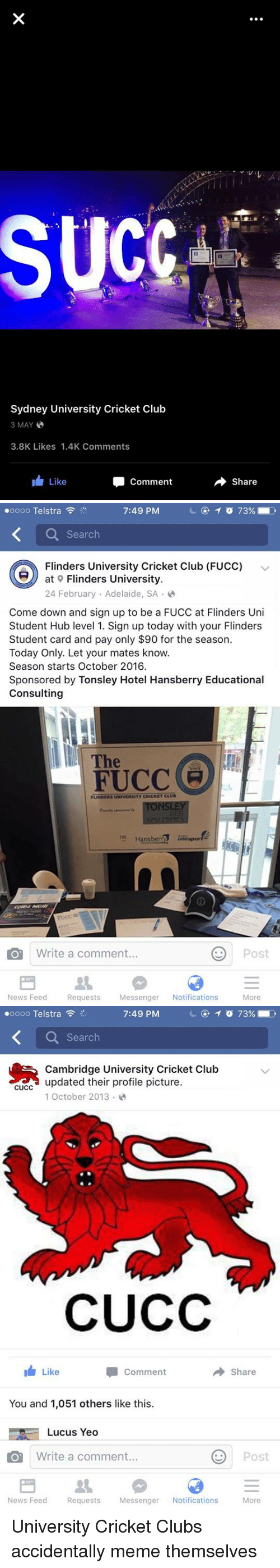 Club Meme: SUCC  Sydney University Cricket Club  3 MAY  3.8K Likes 1.4K Comments  Like  Comment  Share   oooo Telstra  7:49 PM  Search  Flinders University Cricket Club (FUCC)  v  at 9 Flinders University.  24 February Adelaide, SA  Come down and sign up to be a FUCC at Flinders Uni  Student Hub level 1. Sign up today with your Flinders  Student card and pay only $90 for the season.  Today Only. Let your mates know.  Season starts October 2016.  Sponsored by Tonsley Hotel Hansberry Educational  Consulting  The  FUCCE  FLINDERS UNIVERSITY CRICKET CLUB  ne Hans berRS  CO Write a comment...  Post  News Feed  Requests  Messenger  Notifications  More   oooo Telstra  7:49 PM  Search  Cambridge University Cricket Club  updated their profile picture.  CUCC  1 October 2013  CUCC  Comment  Share  Like  You and 1,051 others like this.  Lucus Yeo  CO Write a comment...  Post  News Feed  Requests  Messenger  Notifications  More University Cricket Clubs accidentally meme themselves