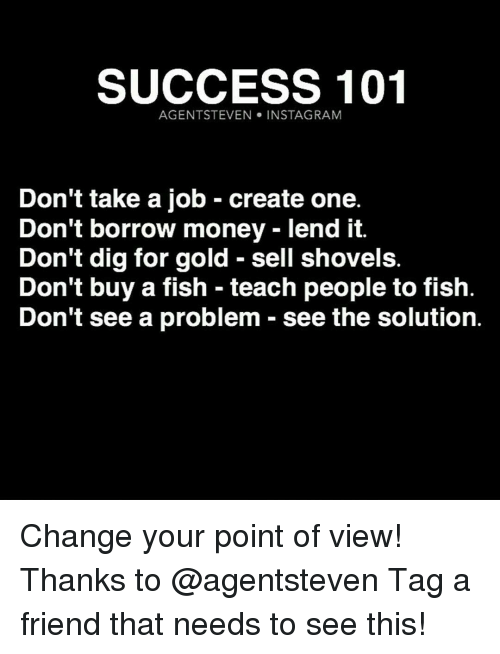 Memes, Borrow, and 🤖: SUCCESS 101  AGENTSTEVEN INSTA GRAM  Don't take a job create one.  Don't borrow money lend it.  Don't dig for gold sell shovels.  Don't buy a fish teach people to fish  Don't see a problem see the solution Change your point of view! Thanks to @agentsteven Tag a friend that needs to see this!