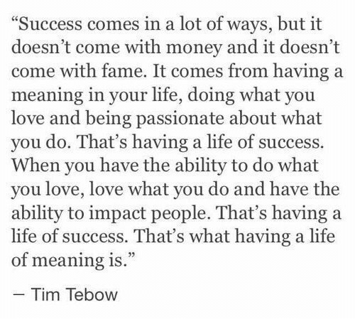 """tebow: Success comes in a lot of ways, but it  doesn't come with money and it doesn't  come with fame. It comes from having a  meaning in your life, doing what you  love and being passionate about what  you do. That's having a life of success.  When you have the ability to do what  you love, love what you do and have the  ability to impact people. That's having a  life of success. That's what having a life  of meaning is.""""  - Tim Tebow"""