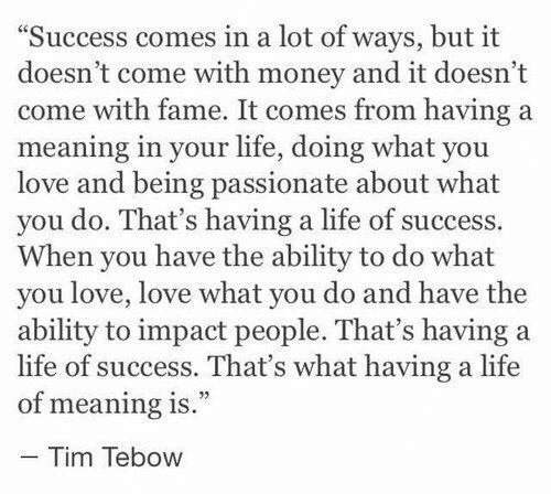 """tebow: """"Success comes in a lot of ways, but it  doesn't come with money and it doesn't  come with fame. It comes from having a  meaning in your life, doing what you  love and being passionate about what  you do. That's having a life of success.  When you have the ability to do what  you love, love what you do and have the  ability to impact people. That's having a  life of success. That's what having a life  of meaning is.""""  - Tim Tebow"""