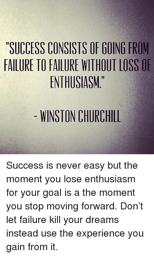 "Memes, Goal, and Dreams: SUCCESS CONSISTS OF GOING FROM  FAILURE TO FAILURE WITHOUT LOSS OF  ENTHUSIASM""  WINSTON CHURCHILL Success is never easy but the moment you lose enthusiasm for your goal is a the moment you stop moving forward. Don't let failure kill your dreams instead use the experience you gain from it."