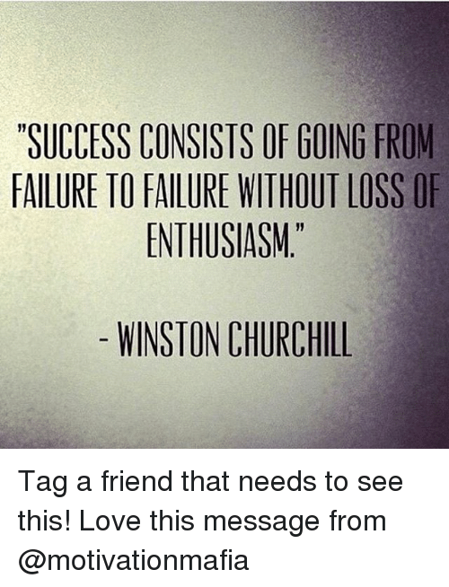 Winston Churchill: SUCCESS CONSISTS OF GOING FROM  FAILURE TO FAILURE WITHOUT LOSS OF  ENTHUSIASM.  WINSTON CHURCHILL Tag a friend that needs to see this! Love this message from @motivationmafia