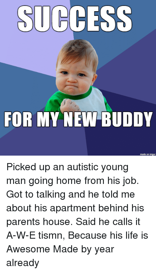 a&w: SUCCESS  FOR MY NEW BUDDY  made on imgur Picked up an autistic young man going home from his job. Got to talking and he told me about his apartment behind his parents house. Said he calls it A-W-E tismn, Because his life is Awesome Made by year already