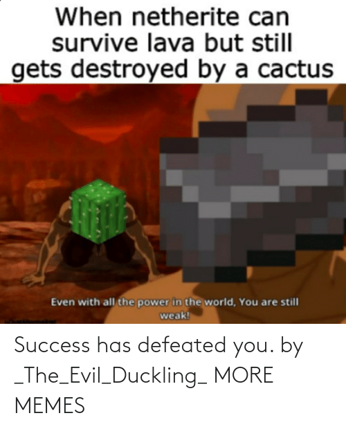 Evil: Success has defeated you. by _The_Evil_Duckling_ MORE MEMES