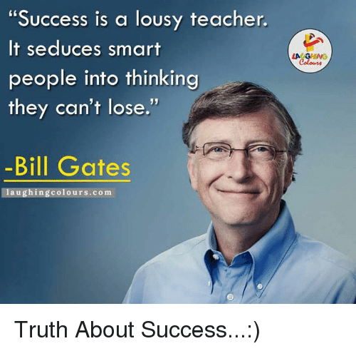 """Seduc: """"Success is a lousy teacher.  It seduces smart  people into thinking  they can't lose.  -Bill Gates  laughing colours.com Truth About Success...:)"""