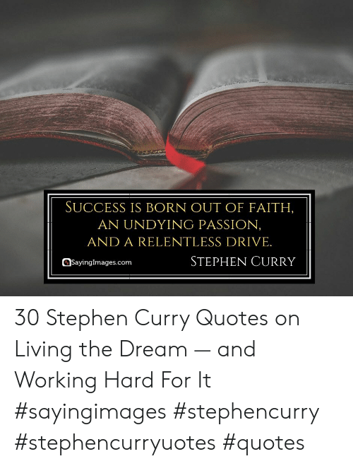 Living The: SUCCESS IS BORN OUT OF FAITH,  AN UNDYING PASSION,  AND A RELENTLESS DRIVE.  STEPHEN CURRY  Sayingimages.com 30 Stephen Curry Quotes on Living the Dream — and Working Hard For It #sayingimages #stephencurry #stephencurryuotes #quotes