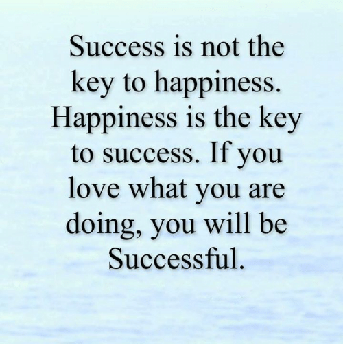 key to success: Success is not the  key to happiness.  Happiness is the key  to success. If you  love what you are  doing, you will be  Successful