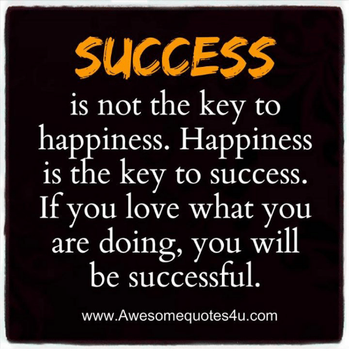 key to success: SUCCESS  is not the key to  happiness. Happiness  is the key to success  If you love what you  are doing, you will  be successful  www.Awesomequotes4u.com