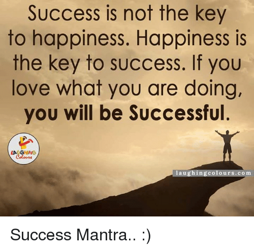 key to success: Success is not the key  to happiness. Happiness is  the key to success. If you  love what you are doing,  you will be Successful  LAUGHING  laughing colo urs. co m Success Mantra.. :)