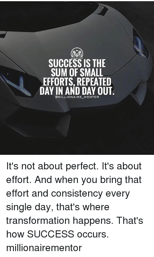 bringed: SUCCESS IS THE  SUM OF SMALL  EFFORTS, REPEATED  DAY IN AND DAY OUT  OMILLIONAIRE MENTOR It's not about perfect. It's about effort. And when you bring that effort and consistency every single day, that's where transformation happens. That's how SUCCESS occurs. millionairementor