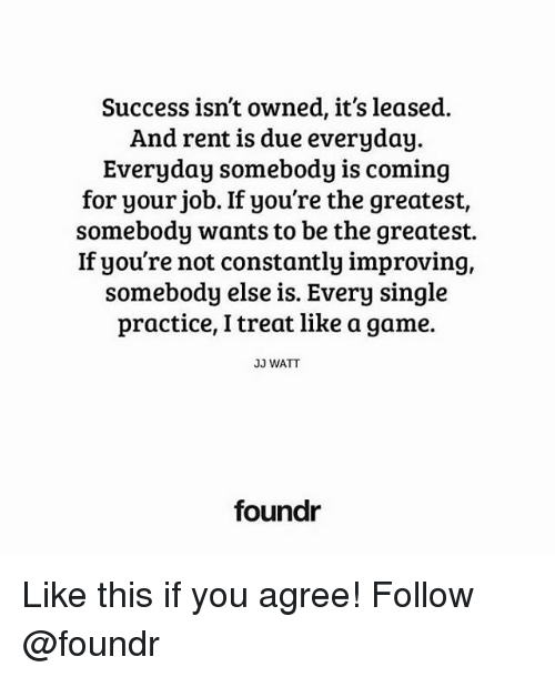 Memes, Game, and Jj Watt: Success isn't owned, it's leased.  And rent is due everyday.  Everyday somebody is coming  for your job. If you're the greatest  somebody wants to be the greatest.  If you're not constantly improving,  somebody else is. Every single  practice, l treat like a game.  JJ WATT  foundr Like this if you agree! Follow @foundr