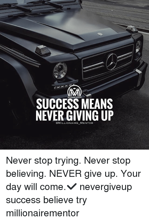 Memes, Never, and Success: SUCCESS MEANS  NEVER GIVING UP  CMILLIONAIRE MENTOR Never stop trying. Never stop believing. NEVER give up. Your day will come.✔️ nevergiveup success believe try millionairementor