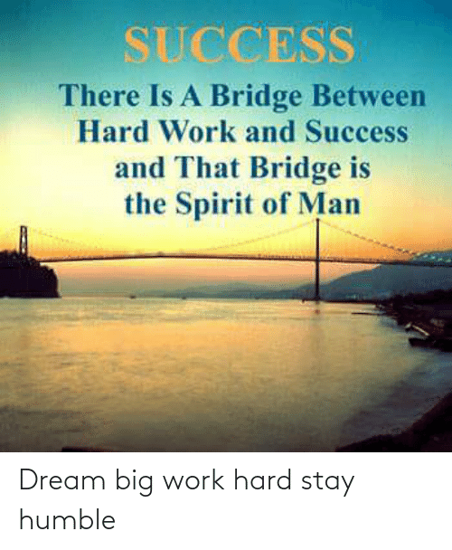 Stay Humble: SUCCESS  There Is A Bridge Between  Hard Work and Success  and That Bridge is  the Spirit of Man Dream big work hard stay humble